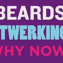 Why Beards? Why Twerking? Why Now?
