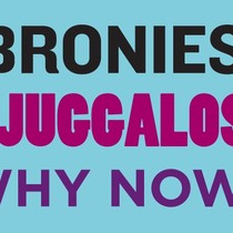 Why Bronies? Why Juggalos? Why Now?